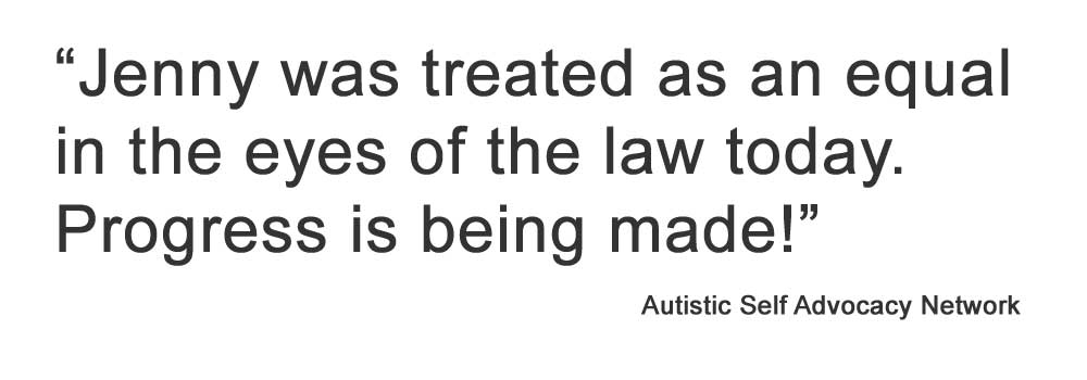 """Jenny was treated as an equal in the eyes of the law today. Progress is being made!"" Autistic Self Advocacy Network"