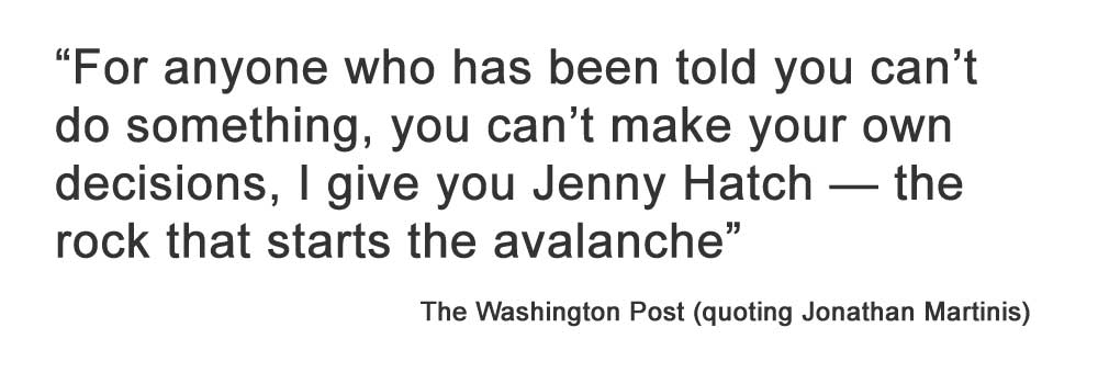 """For anyone who has been told you can't do something, you can't make your own decisions, I give you Jenny Hatch — the rock that starts the avalanche""  The Washington Post (quoting Jonathan Martinis)"